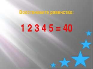 Восстановите равенство: 1 2 3 4 5 = 40