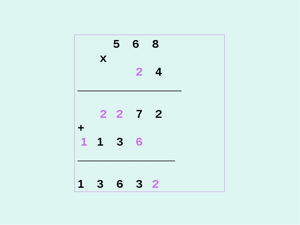 5 6 8 х 2 4 ________________  2 2 7 2 + 1 1 3 6 _______________ 1 3 6 3 2