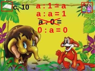а : 1 = а а : а = 1 а : 0 = 0 : а = 0 с. 10