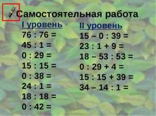Самостоятельная работа I уровень 76 : 76 = 45 : 1 = 0 : 29 = 15 : 15 = 0 : 38