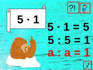 5 ∙ 1 5 ∙ 1 = 5 5 : 5 = 1 ?! а : а = 1
