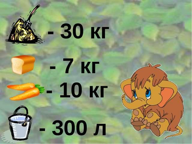 - 30 кг - 7 кг - 10 кг - 300 л