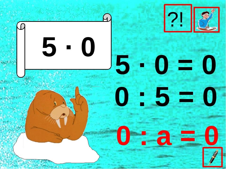 5 ∙ 0 5 ∙ 0 = 0 0 : 5 = 0 ?! 0 : а = 0