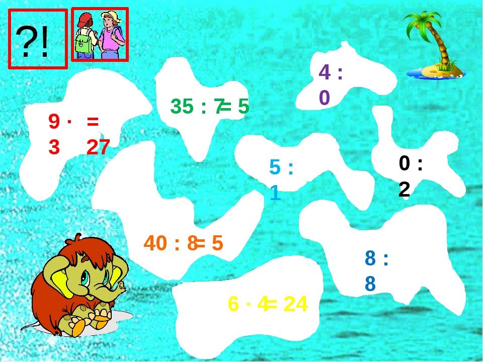 9 ∙ 3 40 : 8 6 ∙ 4 35 : 7 5 : 1 8 : 8 0 : 2 4 : 0 = 27 = 5 = 24 = 5 ?!