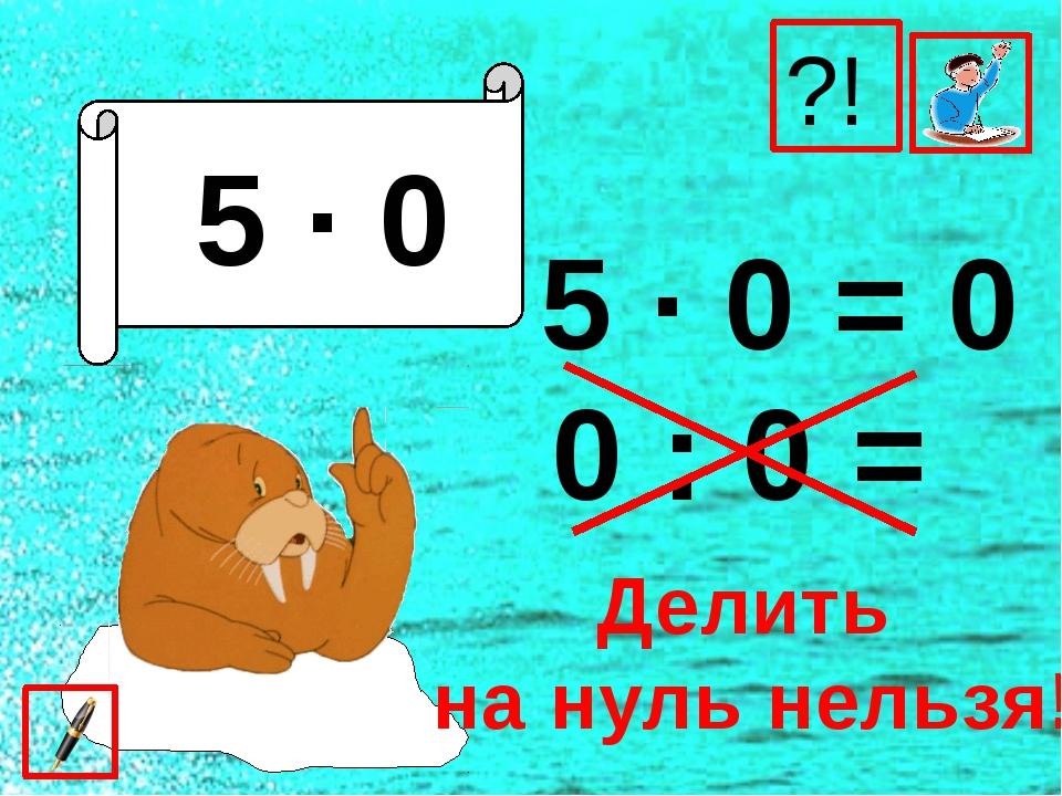 5 ∙ 0 5 ∙ 0 = 0 0 : 0 = ?! Делить на нуль нельзя!
