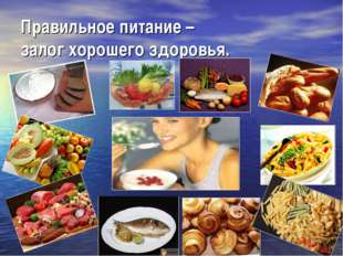 Правильное питание – залог хорошего здоровья.