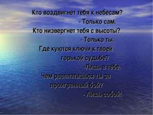 Кто воздвигнет тебя к небесам? - Только сам. Кто низвергнет тебя с высоты? -