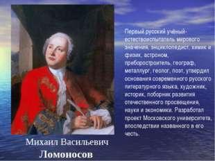 Михаил Васильевич Ломоносов Первый русский учёный-естествоиспытатель мировог