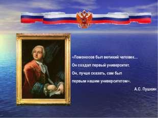 «Ломоносов был великий человек… Он создал первый университет. Он, лучше сказ