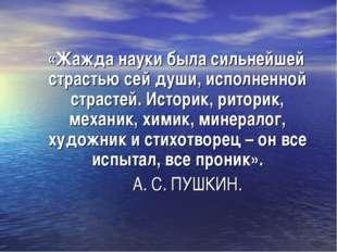 «Жажда науки была сильнейшей страстью сей души, исполненной страстей. Истори