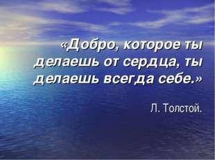 «Добро, которое ты делаешь от сердца, ты делаешь всегда себе.» Л. Толстой.