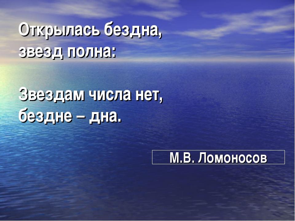 Открылась бездна, звезд полна: Звездам числа нет, бездне – дна. М.В. Ломоносов