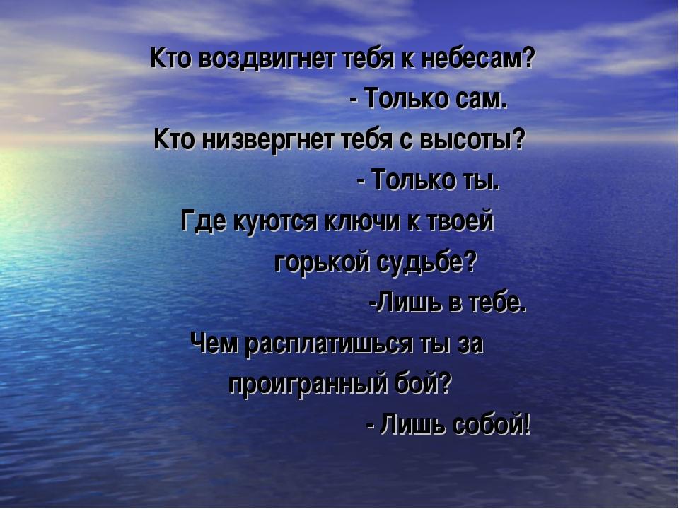 Кто воздвигнет тебя к небесам? - Только сам. Кто низвергнет тебя с высоты? -...