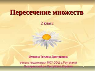 Пересечение множеств 2 класс Иляхина Татьяна Дмитриевна учитель информатики М