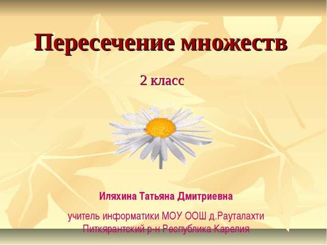 Пересечение множеств 2 класс Иляхина Татьяна Дмитриевна учитель информатики М...