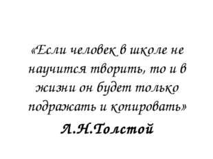 «Если человек в школе не научится творить, то и в жизни он будет только подр