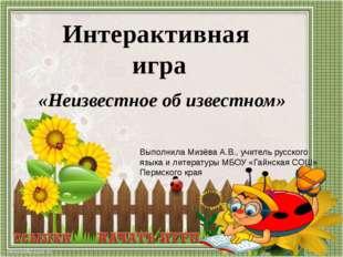 «Неизвестное об известном» Интерактивная игра Выполнила Мизёва А.В., учитель