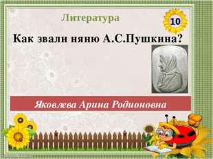 Яковлева Арина Родионовна Как звали няню А.С.Пушкина? 10 Литература