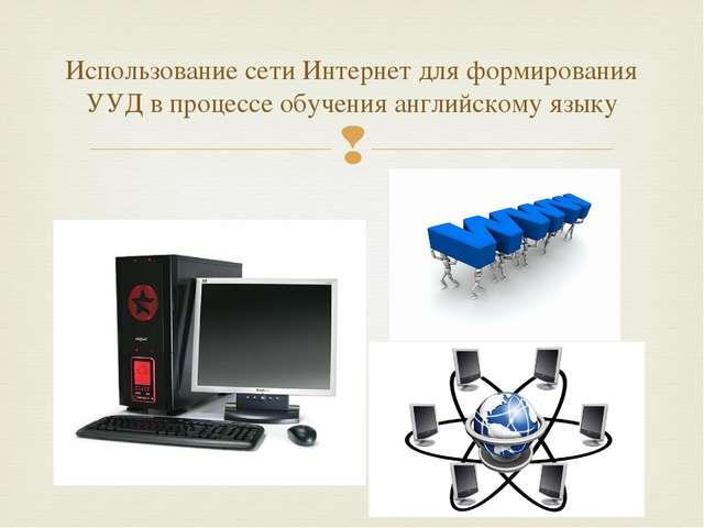Использование сети Интернет для формирования УУД в процессе обучения английс...