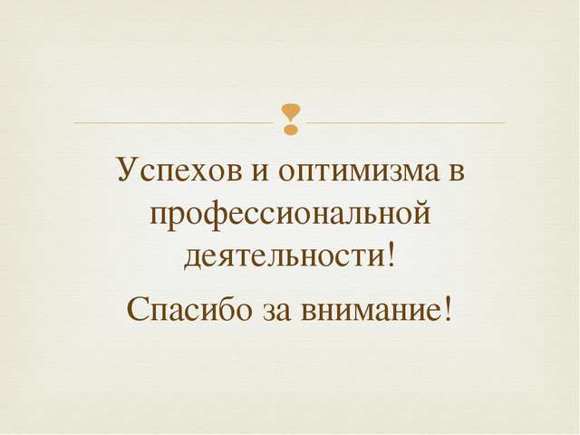 Успехов и оптимизма в профессиональной деятельности! Спасибо за внимание! 