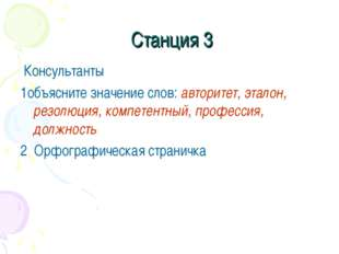 Станция 3 Консультанты 1объясните значение слов: авторитет, эталон, резолюци