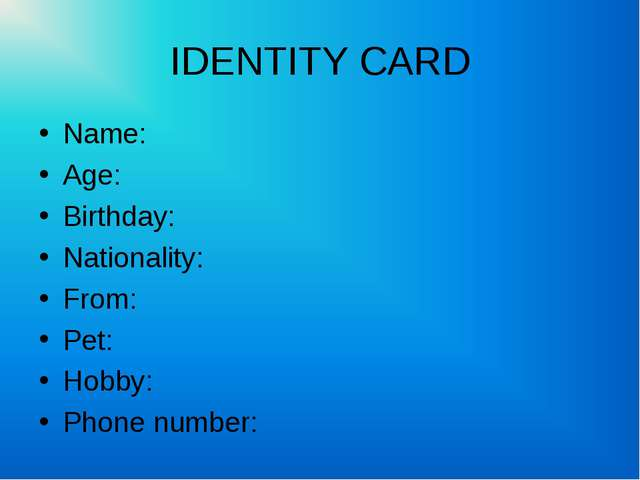 IDENTITY CARD Name: Age: Birthday: Nationality: From: Pet: Hobby: Phone number: