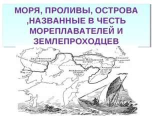 МОРЯ, ПРОЛИВЫ, ОСТРОВА ,НАЗВАННЫЕ В ЧЕСТЬ МОРЕПЛАВАТЕЛЕЙ И ЗЕМЛЕПРОХОДЦЕВ