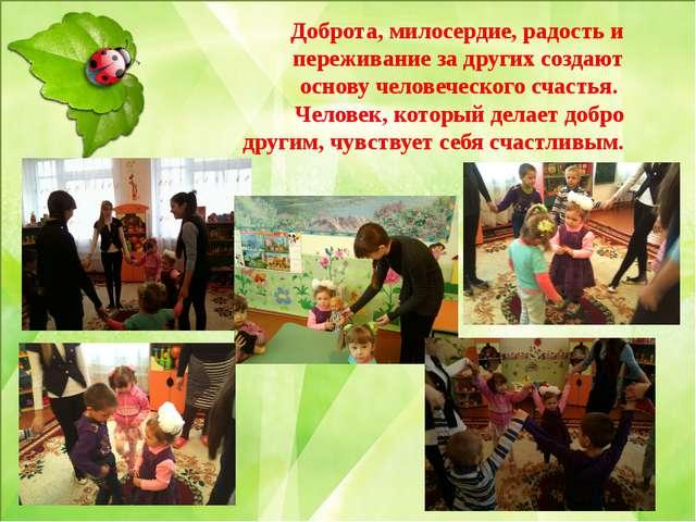 Доброта, милосердие, радость и переживание за других создают основу человече...