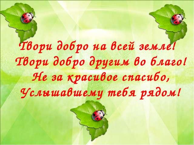 Твори добро на всей земле! Твори добро другим во благо! Не за красивое спаси...