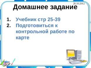 Домашнее задание Учебник стр 25-39 Подготовиться к контрольной работе по карт