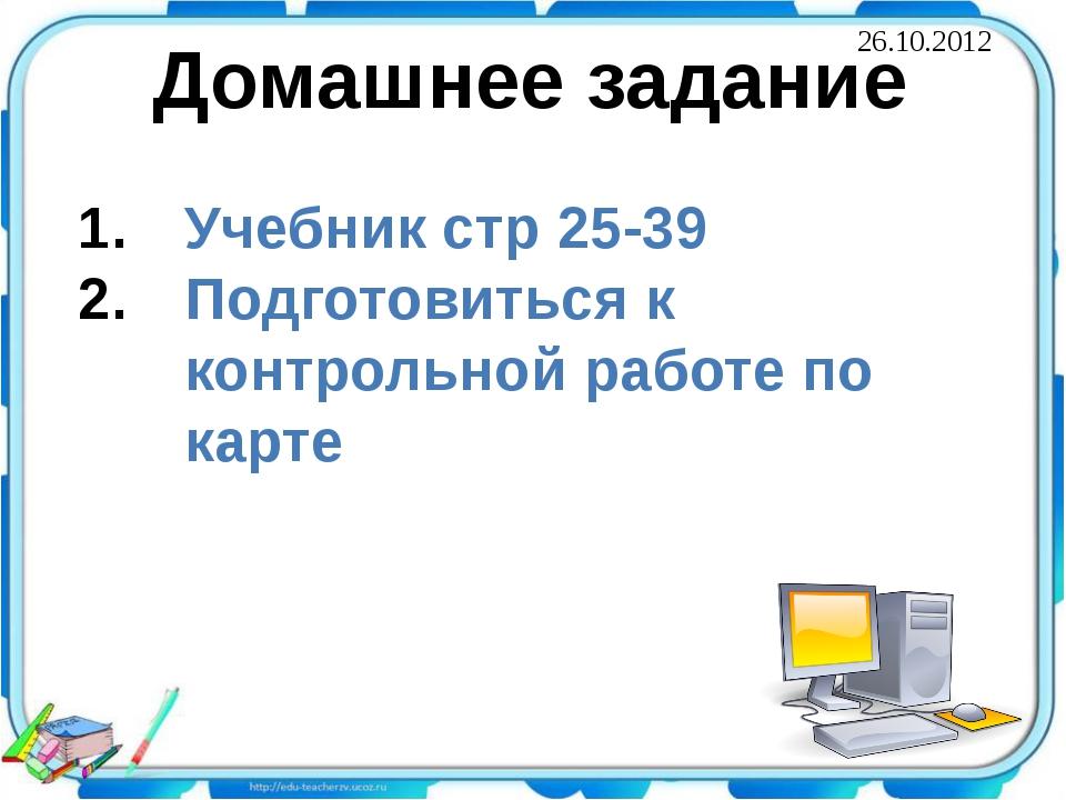 Домашнее задание Учебник стр 25-39 Подготовиться к контрольной работе по карт...