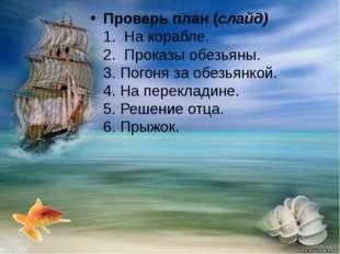 Проверь план (слайд) 1. На корабле. 2. Проказы обезьяны. 3. Погоня за обезь