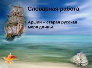 Словарная работа Аршин– старая русская мера длины.