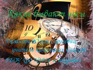 Рязанова Юлия Сергеевна учитель начальных классов Какие бывают часы ГБОУ ЦО №