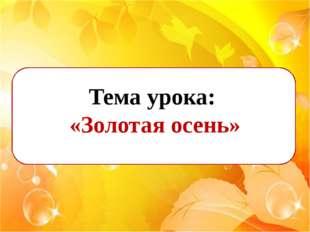 Тема урока: «Золотая осень»