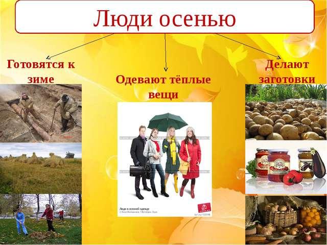 Люди осенью Одевают тёплые вещи Готовятся к зиме Делают заготовки