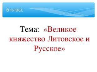 Тема: «Великое княжество Литовское и Русское»