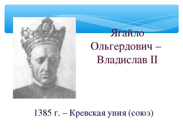 Ягайло Ольгердович – Владислав II 1385 г. – Кревская уния (союз)