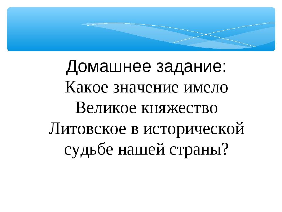 Домашнее задание: Какое значение имело Великое княжество Литовское в историче...