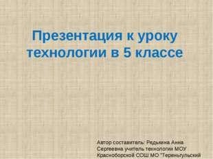 Презентация к уроку технологии в 5 классе Автор составитель: Редькина Анна Се