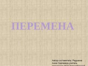 ПЕРЕМЕНА Автор составитель: Редькина Анна Сергеевна учитель технологии МОУ Кр