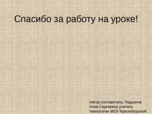Спасибо за работу на уроке! Автор составитель: Редькина Анна Сергеевна учител