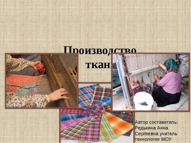 Производство ткани Автор составитель: Редькина Анна Сергеевна учитель техноло...