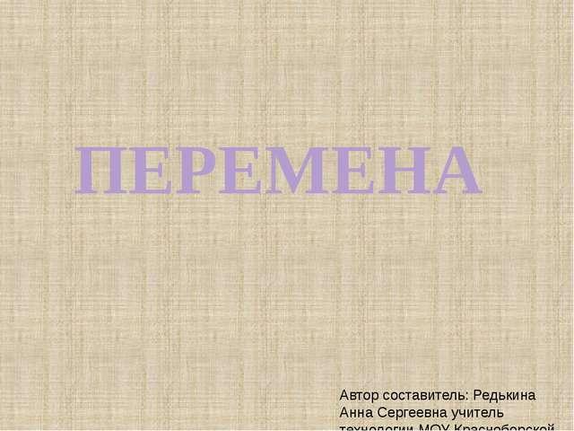 ПЕРЕМЕНА Автор составитель: Редькина Анна Сергеевна учитель технологии МОУ Кр...