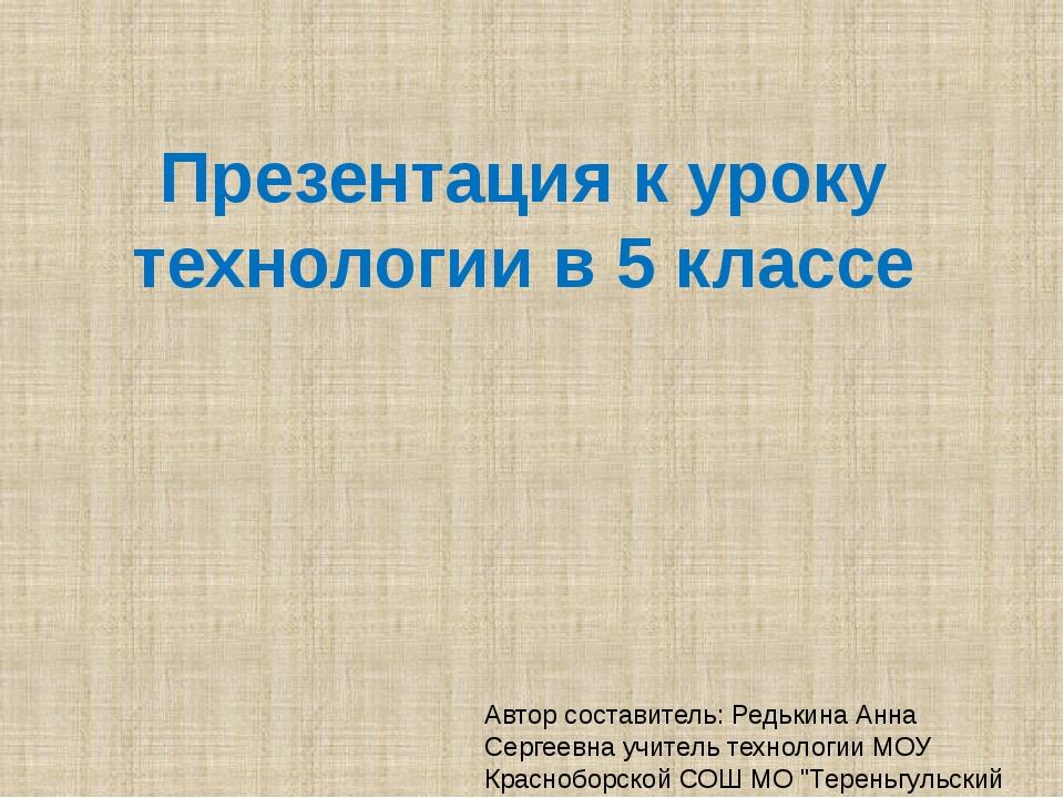 Презентация к уроку технологии в 5 классе Автор составитель: Редькина Анна Се...