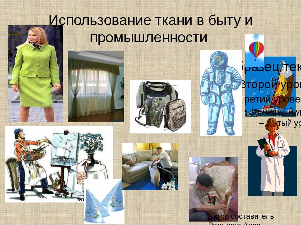 Использование ткани в быту и промышленности Автор составитель: Редькина Анна...
