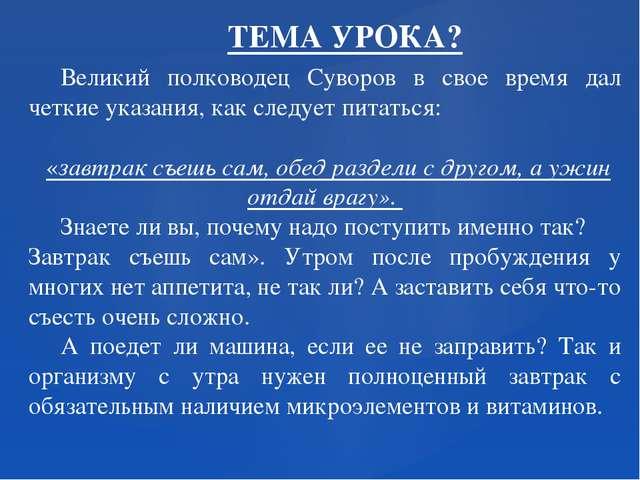 ТЕМА УРОКА? Великий полководец Суворов в свое время дал четкие указания, как...