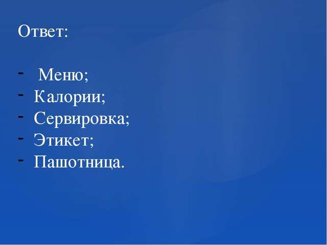Ответ: Меню; Калории; Сервировка; Этикет; Пашотница.