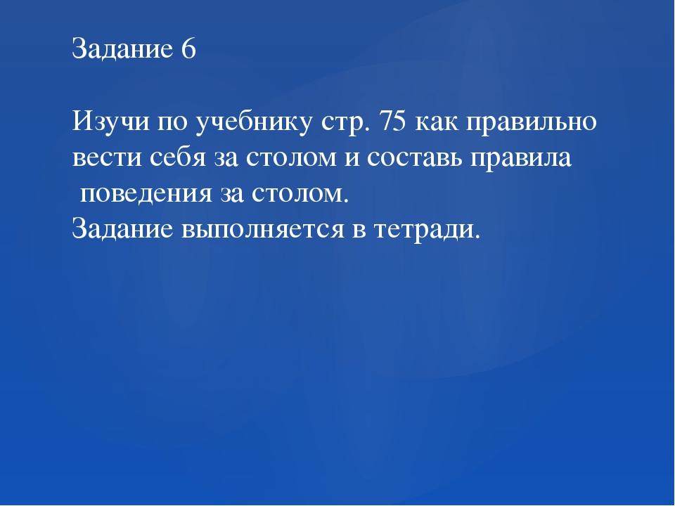 Задание 6 Изучи по учебнику стр. 75 как правильно вести себя за столом и сост...