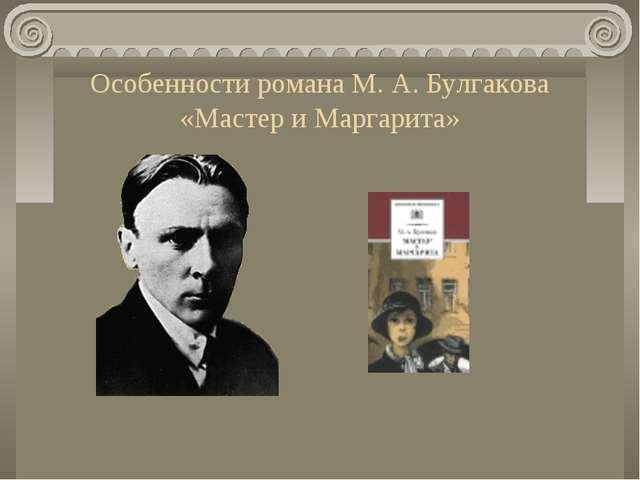 Особенности романа М. А. Булгакова «Мастер и Маргарита»
